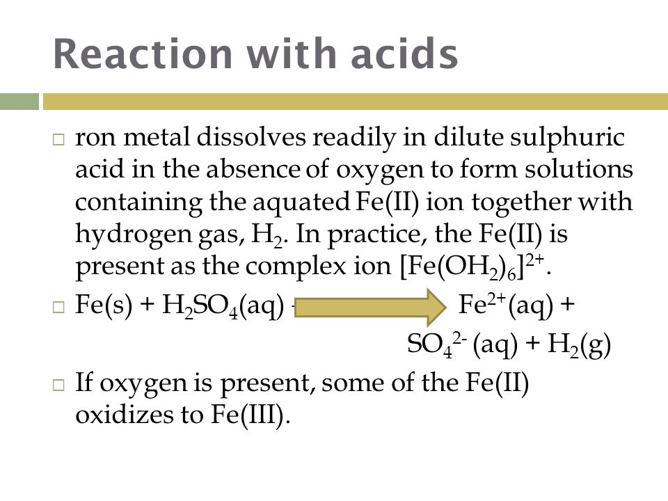 Reaction with acids  ron metal dissolves readily in dilute sulphuric acid in the absence of oxygen to form solutions containing the aquated Fe(II) ion together with hydrogen gas, H 2.