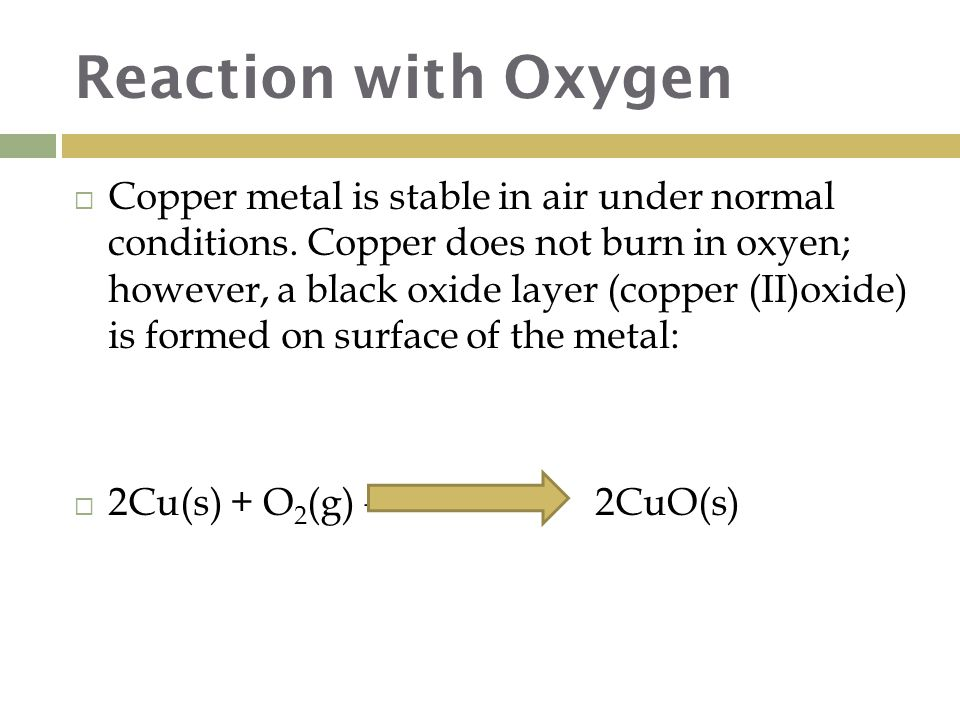 Reaction with Oxygen  Copper metal is stable in air under normal conditions.