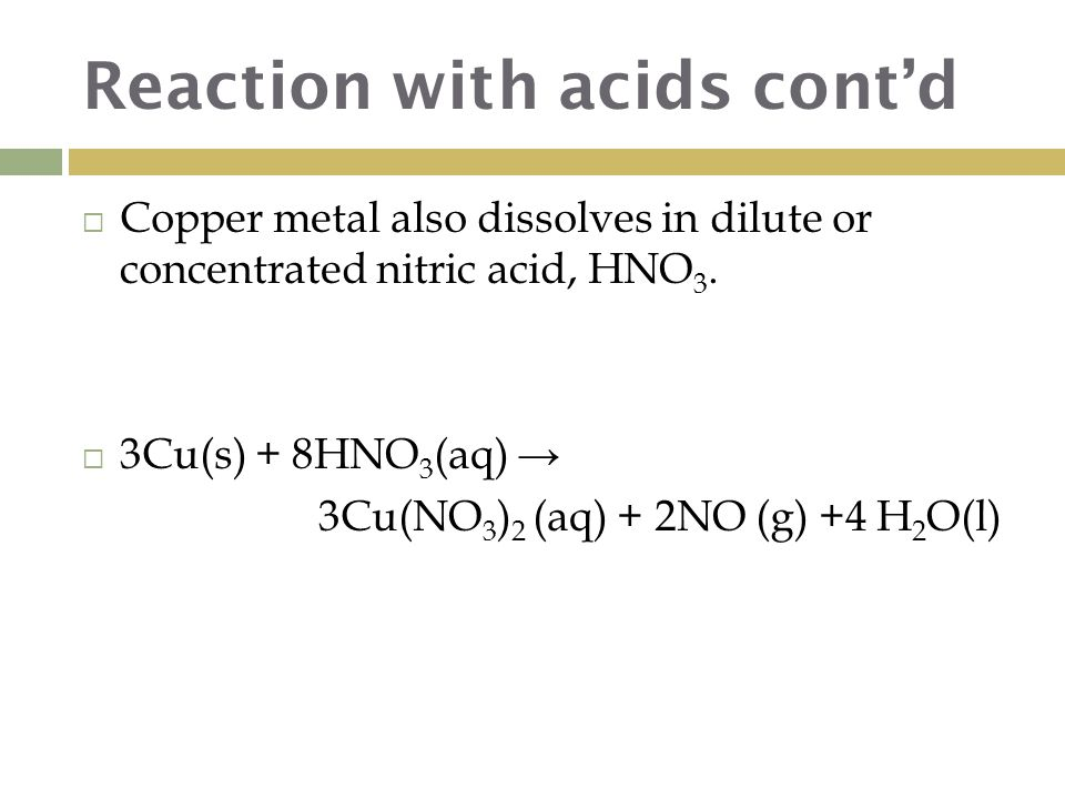 Reaction with acids cont'd  Copper metal also dissolves in dilute or concentrated nitric acid, HNO 3.