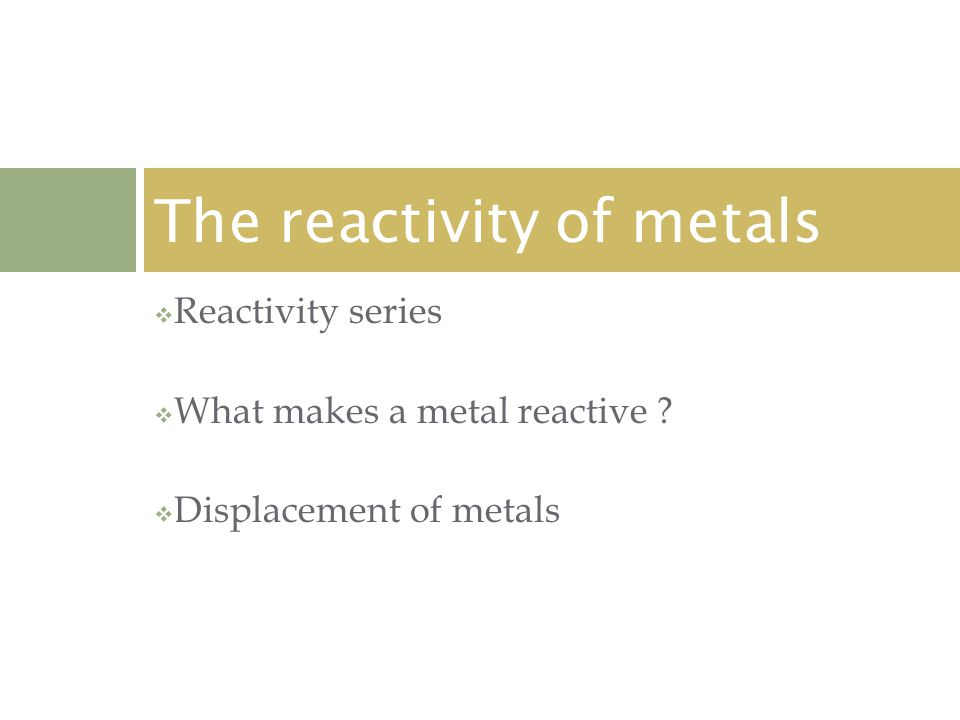  Reactivity series  What makes a metal reactive .