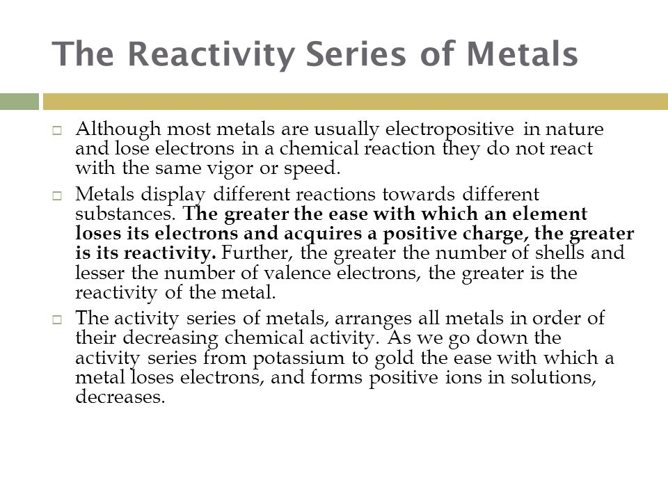 The Reactivity Series of Metals  Although most metals are usually electropositive in nature and lose electrons in a chemical reaction they do not react with the same vigor or speed.