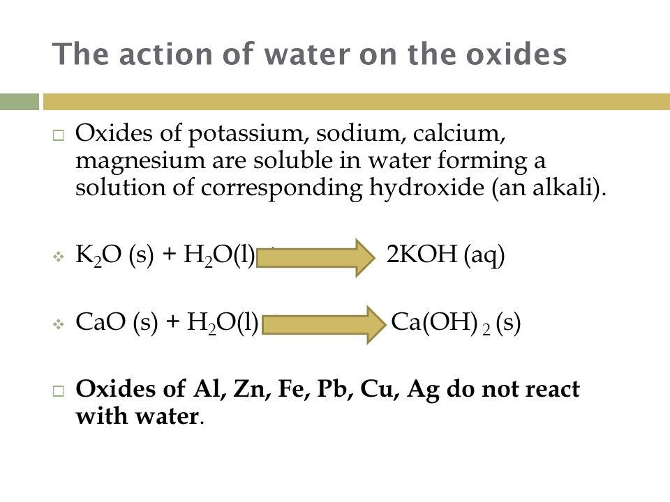 The action of water on the oxides  Oxides of potassium, sodium, calcium, magnesium are soluble in water forming a solution of corresponding hydroxide (an alkali).