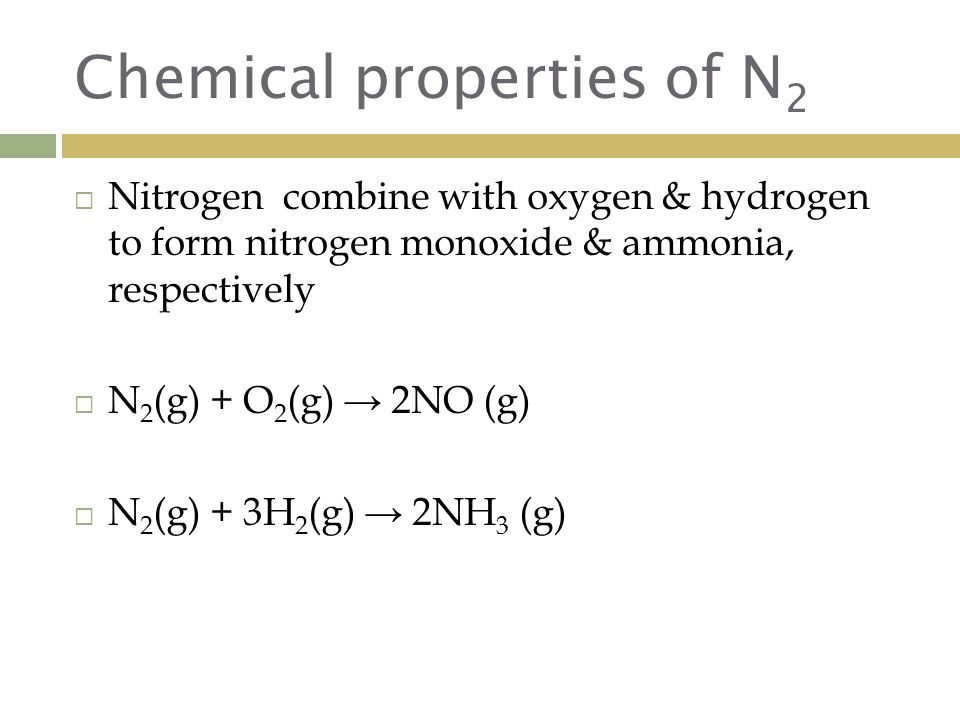 Chemical properties of N 2  Nitrogen combine with oxygen & hydrogen to form nitrogen monoxide & ammonia, respectively  N 2 (g) + O 2 (g) → 2NO (g)  N 2 (g) + 3H 2 (g) → 2NH 3 (g)