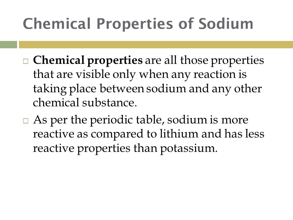 Chemical Properties of Sodium  Chemical properties are all those properties that are visible only when any reaction is taking place between sodium and any other chemical substance.