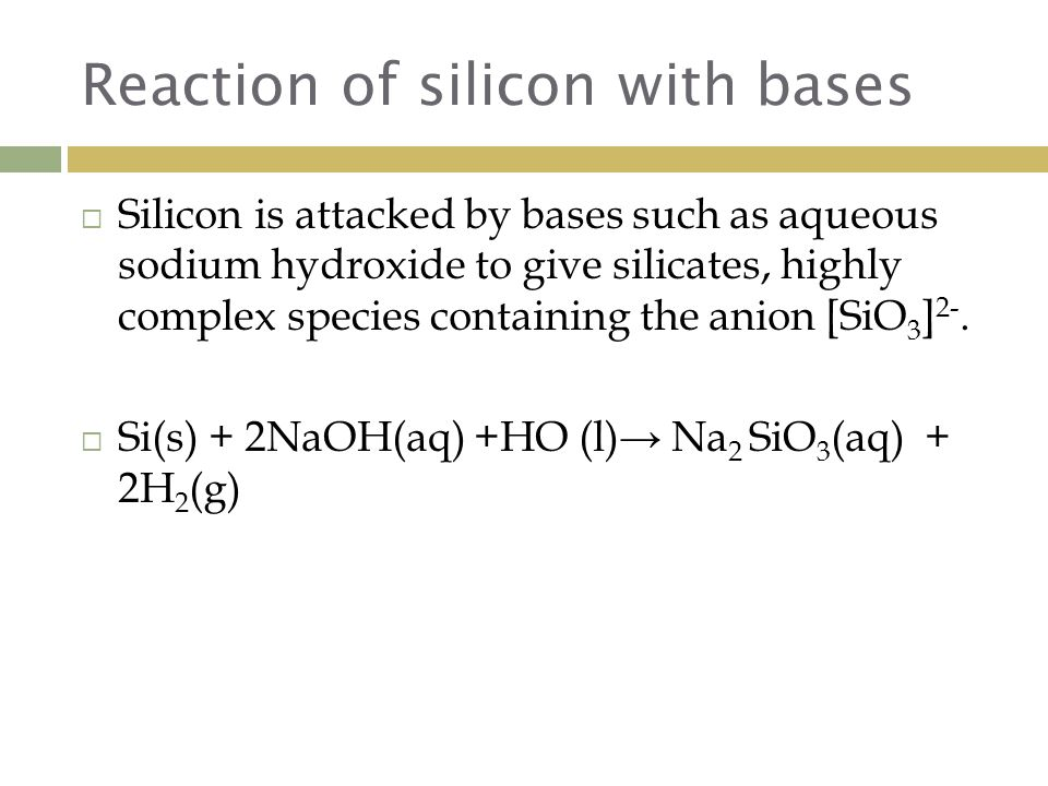 Reaction of silicon with bases  Silicon is attacked by bases such as aqueous sodium hydroxide to give silicates, highly complex species containing the anion [SiO 3 ] 2-.