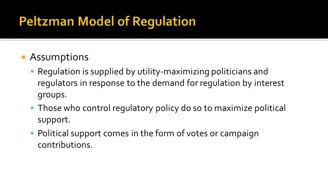  Assumptions  Regulation is supplied by utility-maximizing politicians and regulators in response to the demand for regulation by interest groups. 