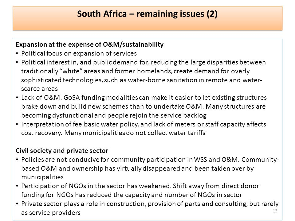 South Africa – remaining issues (2) Expansion at the expense of O&M/sustainability Political focus on expansion of services Political interest in, and public demand for, reducing the large disparities between traditionally white areas and former homelands, create demand for overly sophisticated technologies, such as water-borne sanitation in remote and water- scarce areas Lack of O&M.