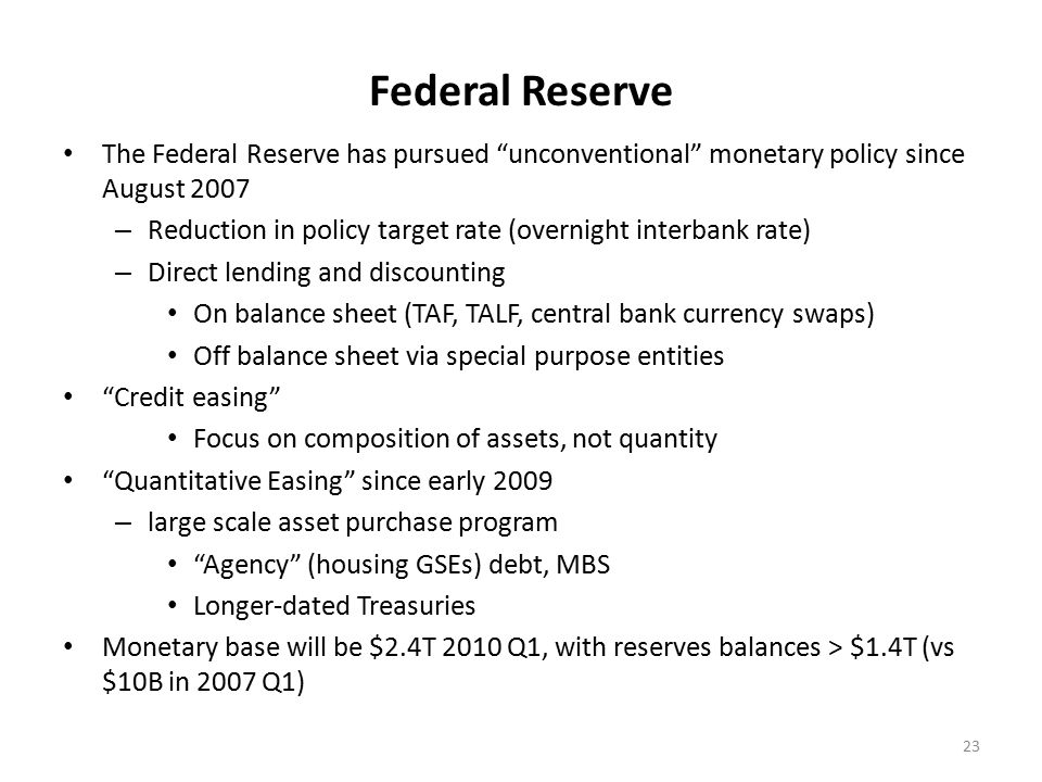 Federal Reserve The Federal Reserve has pursued unconventional monetary policy since August 2007 – Reduction in policy target rate (overnight interbank rate) – Direct lending and discounting On balance sheet (TAF, TALF, central bank currency swaps) Off balance sheet via special purpose entities Credit easing Focus on composition of assets, not quantity Quantitative Easing since early 2009 – large scale asset purchase program Agency (housing GSEs) debt, MBS Longer-dated Treasuries Monetary base will be $2.4T 2010 Q1, with reserves balances > $1.4T (vs $10B in 2007 Q1) 23