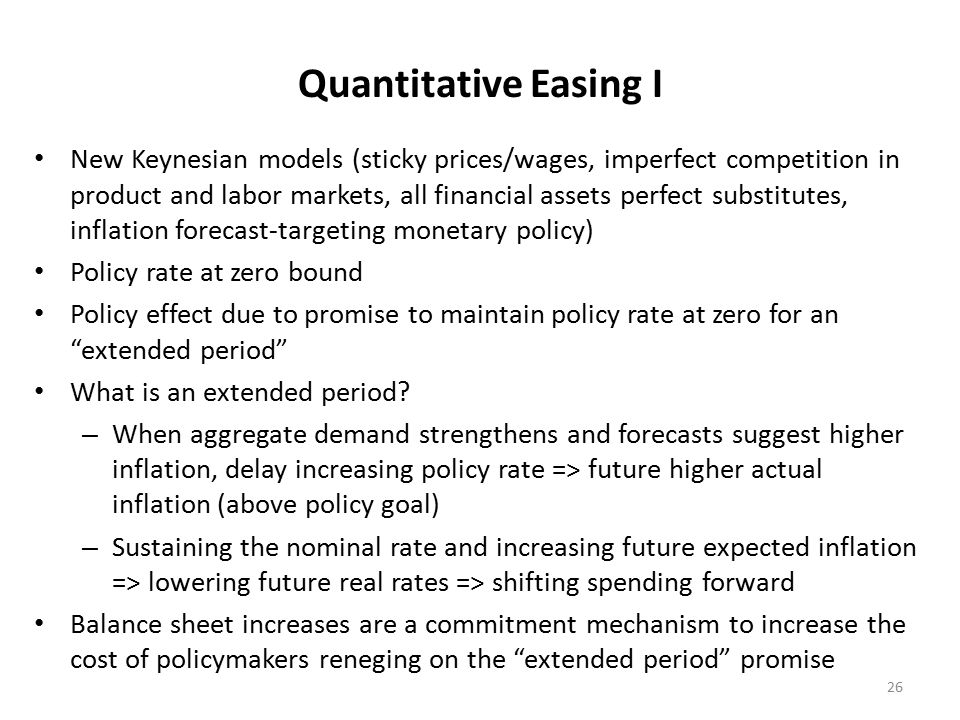 Quantitative Easing I New Keynesian models (sticky prices/wages, imperfect competition in product and labor markets, all financial assets perfect substitutes, inflation forecast-targeting monetary policy) Policy rate at zero bound Policy effect due to promise to maintain policy rate at zero for an extended period What is an extended period.
