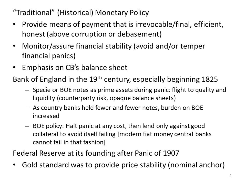 Traditional (Historical) Monetary Policy Provide means of payment that is irrevocable/final, efficient, honest (above corruption or debasement) Monitor/assure financial stability (avoid and/or temper financial panics) Emphasis on CB's balance sheet Bank of England in the 19 th century, especially beginning 1825 – Specie or BOE notes as prime assets during panic: flight to quality and liquidity (counterparty risk, opaque balance sheets) – As country banks held fewer and fewer notes, burden on BOE increased – BOE policy: Halt panic at any cost, then lend only against good collateral to avoid itself failing [modern fiat money central banks cannot fail in that fashion] Federal Reserve at its founding after Panic of 1907 Gold standard was to provide price stability (nominal anchor) 4