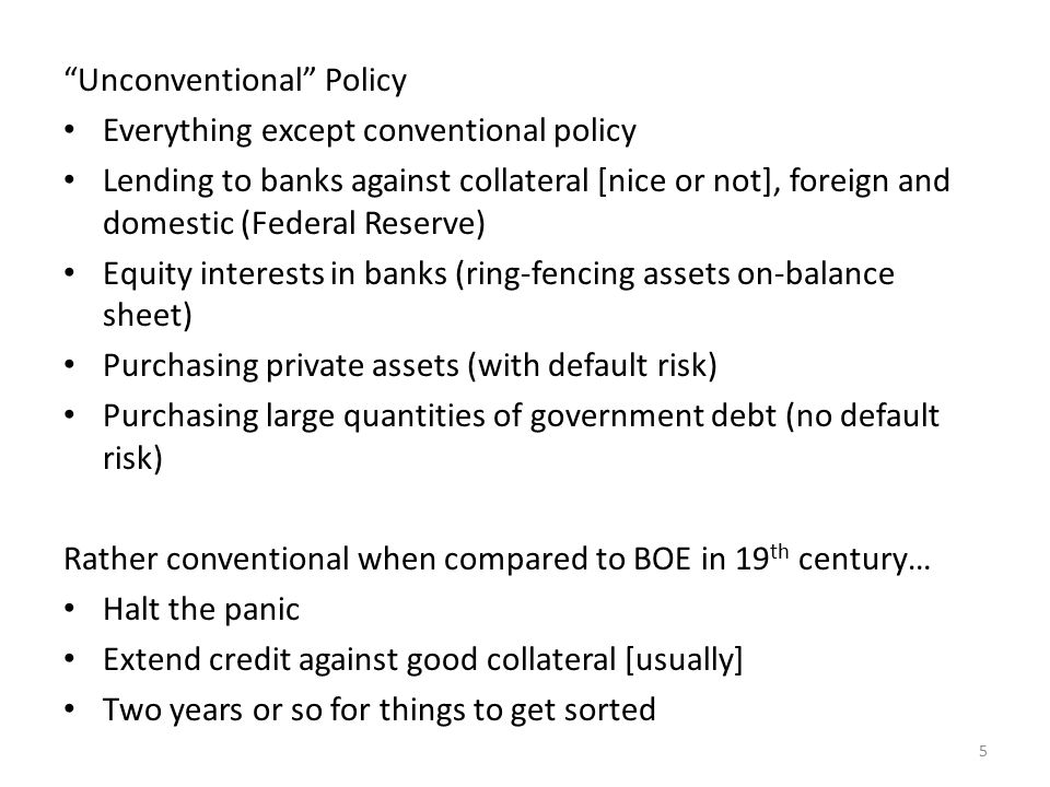 Unconventional Policy Everything except conventional policy Lending to banks against collateral [nice or not], foreign and domestic (Federal Reserve) Equity interests in banks (ring-fencing assets on-balance sheet) Purchasing private assets (with default risk) Purchasing large quantities of government debt (no default risk) Rather conventional when compared to BOE in 19 th century… Halt the panic Extend credit against good collateral [usually] Two years or so for things to get sorted 5