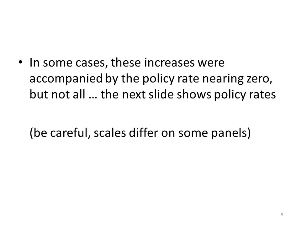 In some cases, these increases were accompanied by the policy rate nearing zero, but not all … the next slide shows policy rates (be careful, scales differ on some panels) 8
