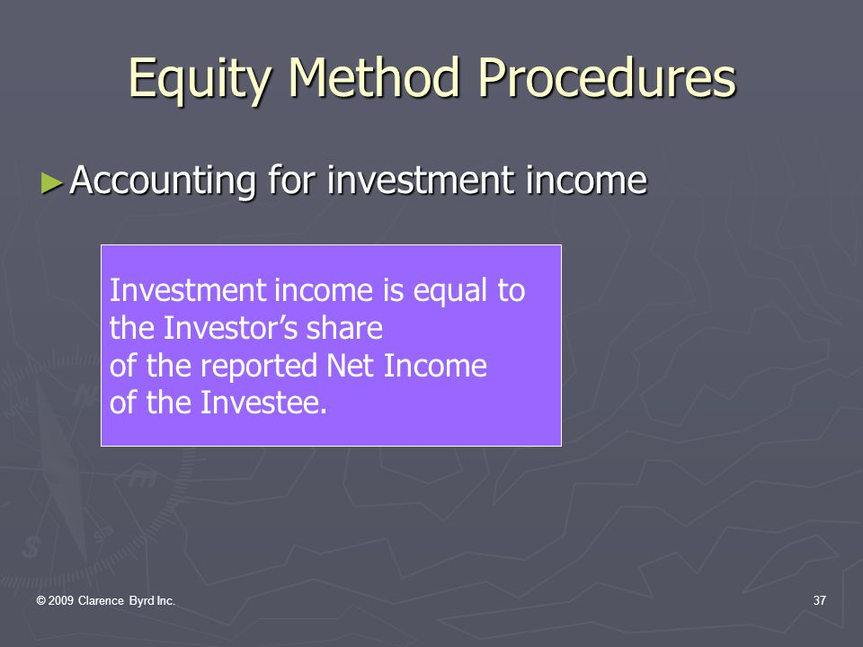 © 2009 Clarence Byrd Inc.36 Equity Method Procedures ► Accounting for the investment asset  Initial investment is recorded at cost  Adjusted each year for the investor's shares of the investee's change in Retained Earnings