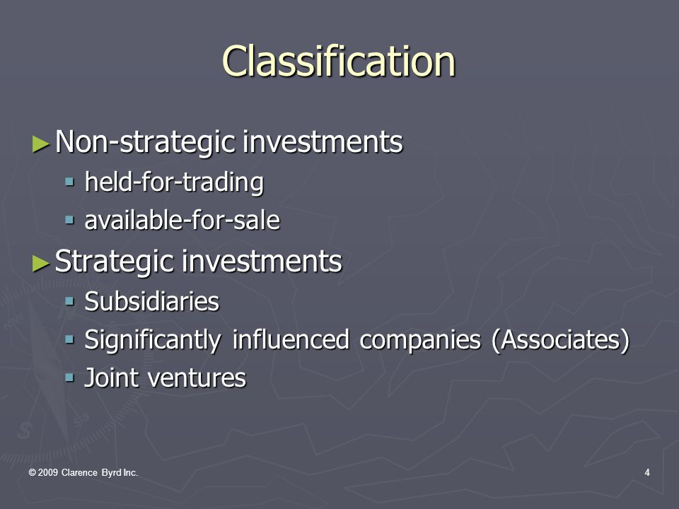 © 2009 Clarence Byrd Inc.4 Classification ► Non-strategic investments  held-for-trading  available-for-sale ► Strategic investments  Subsidiaries  Significantly influenced companies (Associates)  Joint ventures