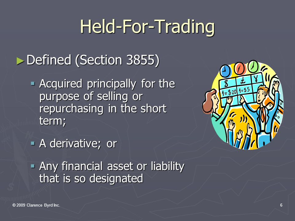 © 2009 Clarence Byrd Inc.16 Available-For-Sale ► Accounting Procedures  Initial and subsequent measurement at fair value  Changes in fair value are allocated to Comprehensive Income  Transaction costs: ► charged to Net Income at acquisition, or added to the initial cost