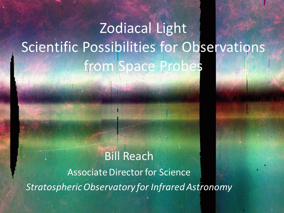 Zodiacal Light Scientific Possibilities for Observations from Space Probes Bill Reach Associate Director for Science Stratospheric Observatory for Infrared Astronomy