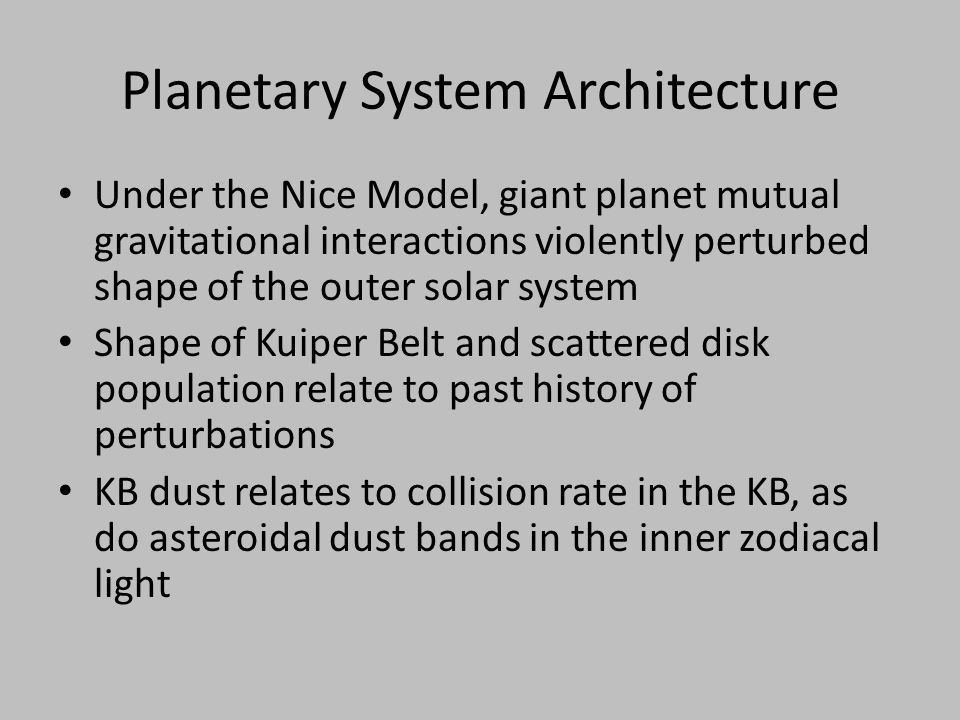 Planetary System Architecture Under the Nice Model, giant planet mutual gravitational interactions violently perturbed shape of the outer solar system Shape of Kuiper Belt and scattered disk population relate to past history of perturbations KB dust relates to collision rate in the KB, as do asteroidal dust bands in the inner zodiacal light