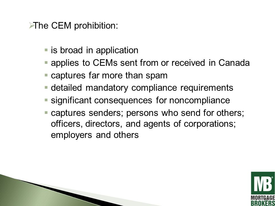  The CEM prohibition:  is broad in application  applies to CEMs sent from or received in Canada  captures far more than spam  detailed mandatory compliance requirements  significant consequences for noncompliance  captures senders; persons who send for others; officers, directors, and agents of corporations; employers and others 10