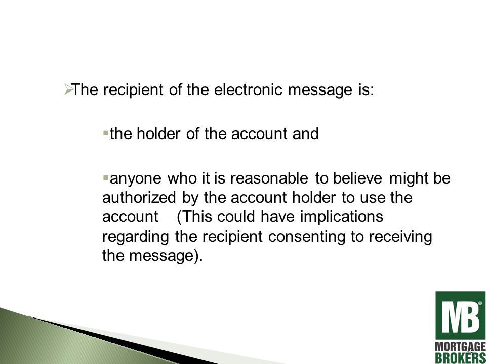 The recipient of the electronic message is:  the holder of the account and  anyone who it is reasonable to believe might be authorized by the account holder to use the account (This could have implications regarding the recipient consenting to receiving the message).