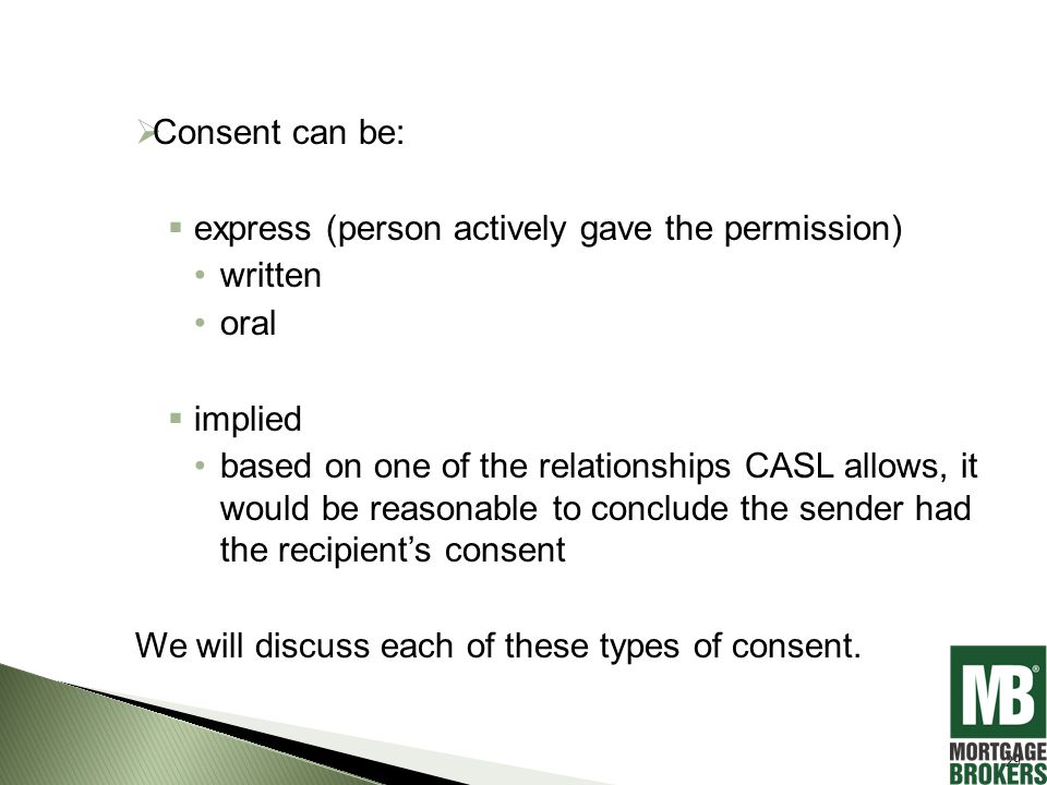  Consent can be:  express (person actively gave the permission) written oral  implied based on one of the relationships CASL allows, it would be reasonable to conclude the sender had the recipient's consent We will discuss each of these types of consent.