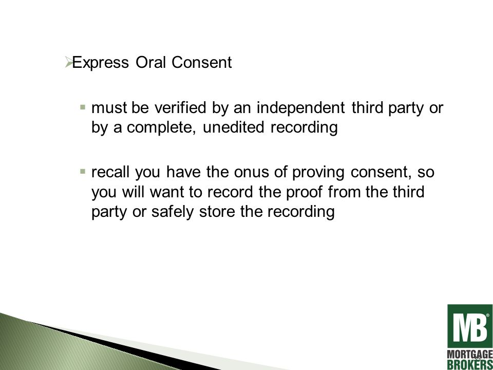  Express Oral Consent  must be verified by an independent third party or by a complete, unedited recording  recall you have the onus of proving consent, so you will want to record the proof from the third party or safely store the recording 35