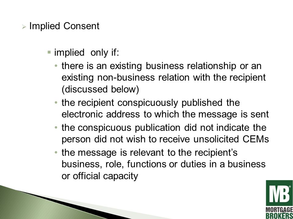  Implied Consent  implied only if: there is an existing business relationship or an existing non-business relation with the recipient (discussed below) the recipient conspicuously published the electronic address to which the message is sent the conspicuous publication did not indicate the person did not wish to receive unsolicited CEMs the message is relevant to the recipient's business, role, functions or duties in a business or official capacity 36