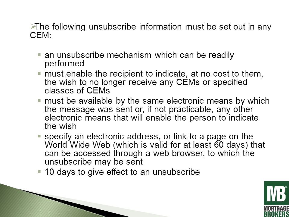  The following unsubscribe information must be set out in any CEM:  an unsubscribe mechanism which can be readily performed  must enable the recipient to indicate, at no cost to them, the wish to no longer receive any CEMs or specified classes of CEMs  must be available by the same electronic means by which the message was sent or, if not practicable, any other electronic means that will enable the person to indicate the wish  specify an electronic address, or link to a page on the World Wide Web (which is valid for at least 60 days) that can be accessed through a web browser, to which the unsubscribe may be sent  10 days to give effect to an unsubscribe 47