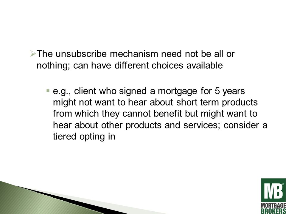  The unsubscribe mechanism need not be all or nothing; can have different choices available  e.g., client who signed a mortgage for 5 years might not want to hear about short term products from which they cannot benefit but might want to hear about other products and services; consider a tiered opting in 48