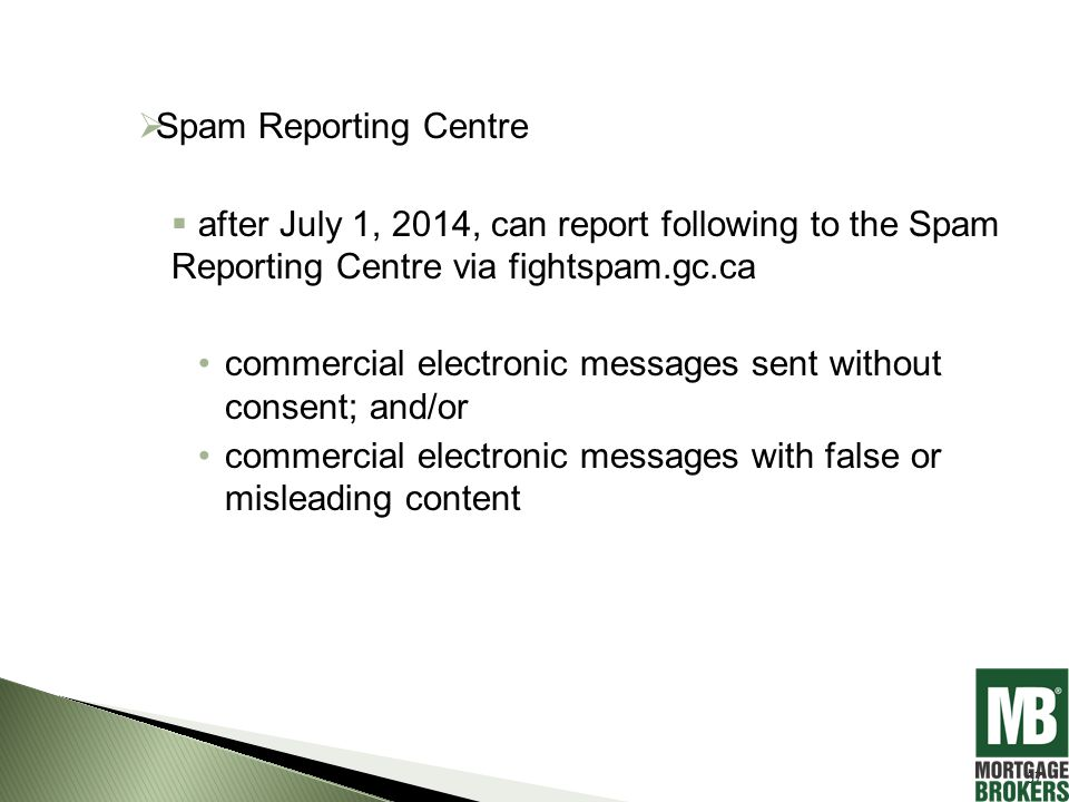  Spam Reporting Centre  after July 1, 2014, can report following to the Spam Reporting Centre via fightspam.gc.ca commercial electronic messages sent without consent; and/or commercial electronic messages with false or misleading content 57