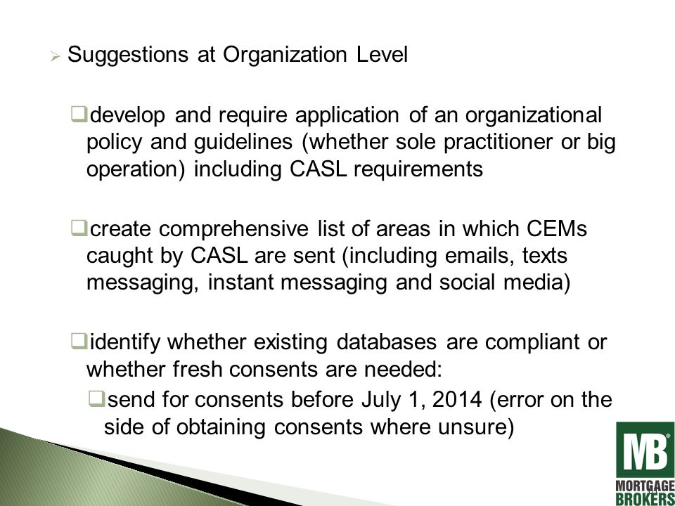  Suggestions at Organization Level  develop and require application of an organizational policy and guidelines (whether sole practitioner or big operation) including CASL requirements  create comprehensive list of areas in which CEMs caught by CASL are sent (including emails, texts messaging, instant messaging and social media)  identify whether existing databases are compliant or whether fresh consents are needed:  send for consents before July 1, 2014 (error on the side of obtaining consents where unsure) 61