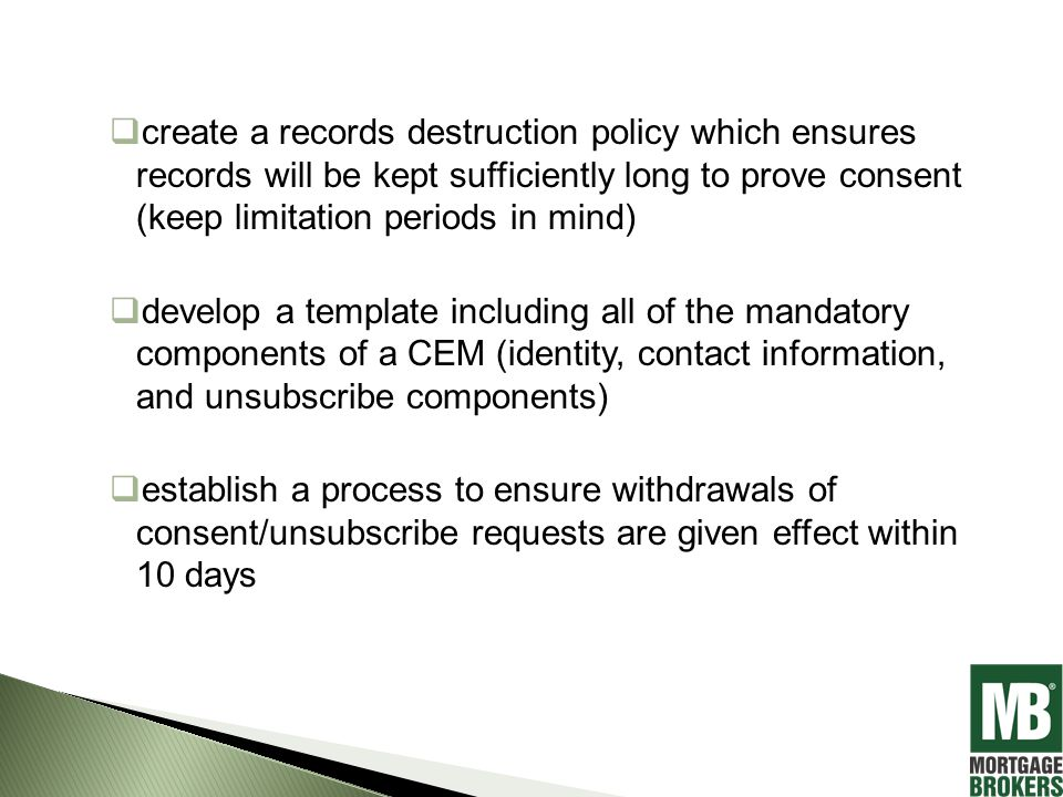  create a records destruction policy which ensures records will be kept sufficiently long to prove consent (keep limitation periods in mind)  develop a template including all of the mandatory components of a CEM (identity, contact information, and unsubscribe components)  establish a process to ensure withdrawals of consent/unsubscribe requests are given effect within 10 days