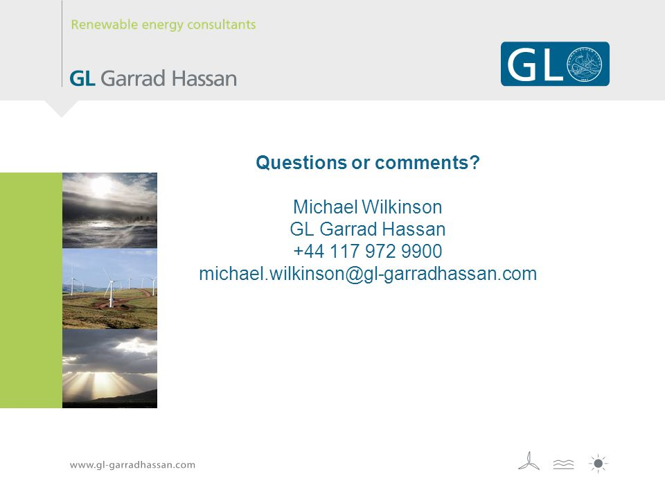 Questions or comments? Michael Wilkinson GL Garrad Hassan +44 117 972 9900 michael.wilkinson@gl-garradhassan.com