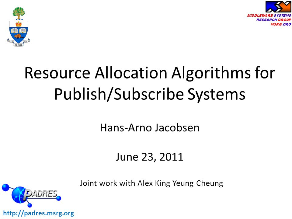 MIDDLEWARE SYSTEMS RESEARCH GROUP MSRG.ORG Hans-Arno Jacobsen June 23, 2011 Resource Allocation Algorithms for Publish/Subscribe Systems http://padres.msrg.org Joint work with Alex King Yeung Cheung