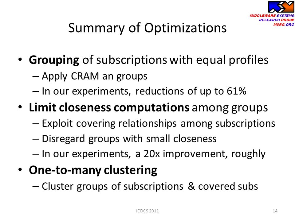 MIDDLEWARE SYSTEMS RESEARCH GROUP MSRG.ORG Summary of Optimizations Grouping of subscriptions with equal profiles – Apply CRAM an groups – In our experiments, reductions of up to 61% Limit closeness computations among groups – Exploit covering relationships among subscriptions – Disregard groups with small closeness – In our experiments, a 20x improvement, roughly One-to-many clustering – Cluster groups of subscriptions & covered subs ICDCS 201114
