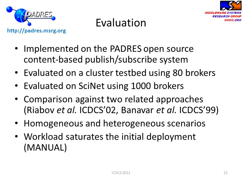 MIDDLEWARE SYSTEMS RESEARCH GROUP MSRG.ORG Evaluation Implemented on the PADRES open source content-based publish/subscribe system Evaluated on a cluster testbed using 80 brokers Evaluated on SciNet using 1000 brokers Comparison against two related approaches (Riabov et al.