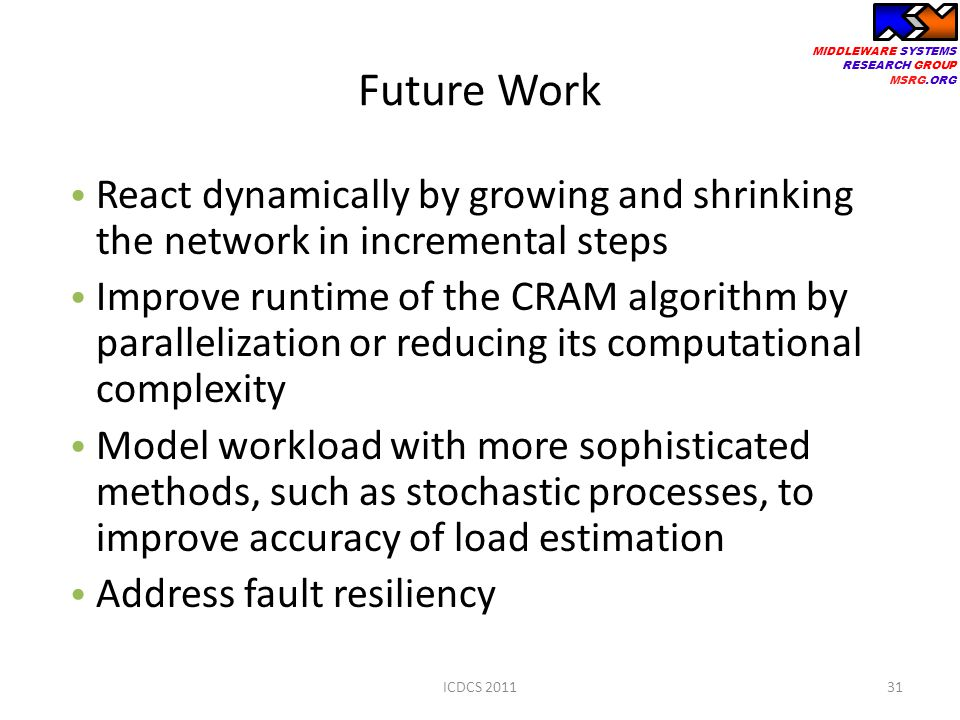 MIDDLEWARE SYSTEMS RESEARCH GROUP MSRG.ORG Future Work React dynamically by growing and shrinking the network in incremental steps Improve runtime of the CRAM algorithm by parallelization or reducing its computational complexity Model workload with more sophisticated methods, such as stochastic processes, to improve accuracy of load estimation Address fault resiliency 31ICDCS 2011