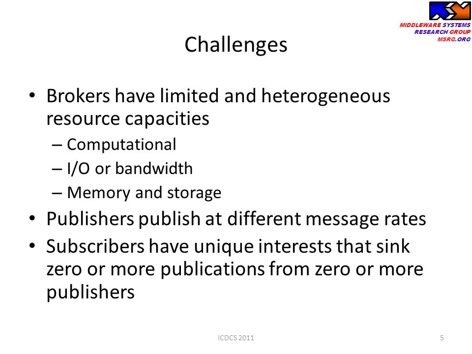 MIDDLEWARE SYSTEMS RESEARCH GROUP MSRG.ORG Challenges Brokers have limited and heterogeneous resource capacities – Computational – I/O or bandwidth – Memory and storage Publishers publish at different message rates Subscribers have unique interests that sink zero or more publications from zero or more publishers 5ICDCS 2011