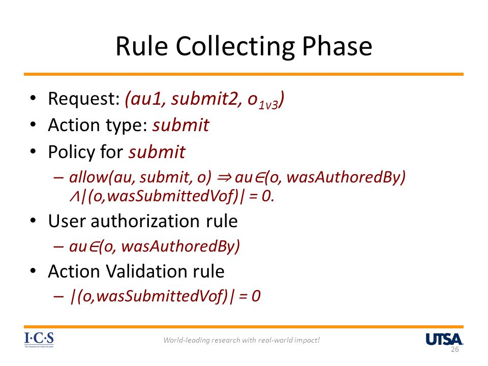 Rule Collecting Phase Request: (au1, submit2, o 1v3 ) Action type: submit Policy for submit – allow(au, submit, o) ⇒ au ∈ (o, wasAuthoredBy) ∧ |(o,wasSubmittedVof)| = 0.