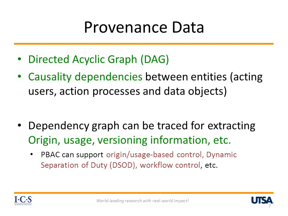 Provenance Data Directed Acyclic Graph (DAG) Causality dependencies between entities (acting users, action processes and data objects) Dependency graph can be traced for extracting Origin, usage, versioning information, etc.