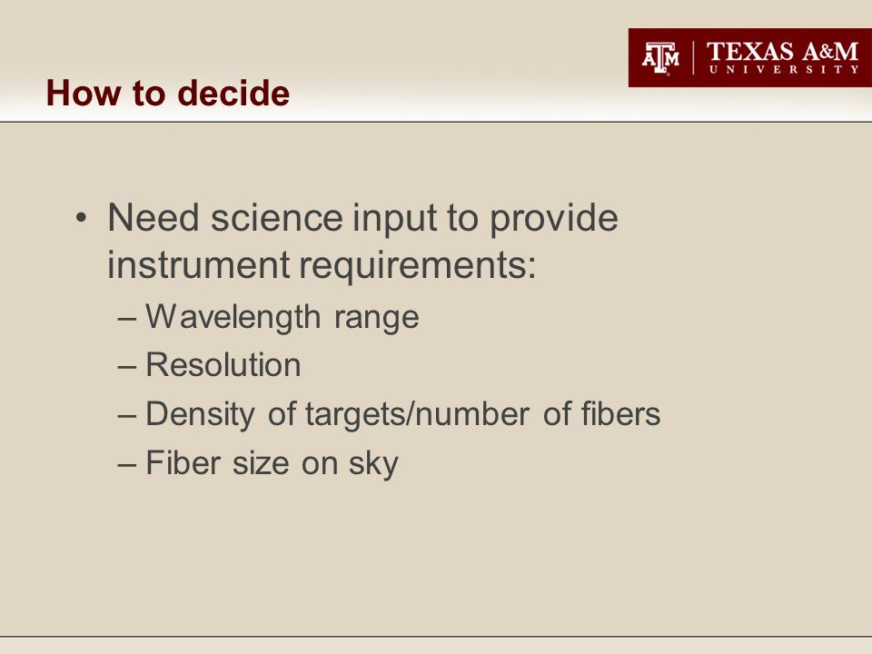 How to decide Need science input to provide instrument requirements: –Wavelength range –Resolution –Density of targets/number of fibers –Fiber size on sky