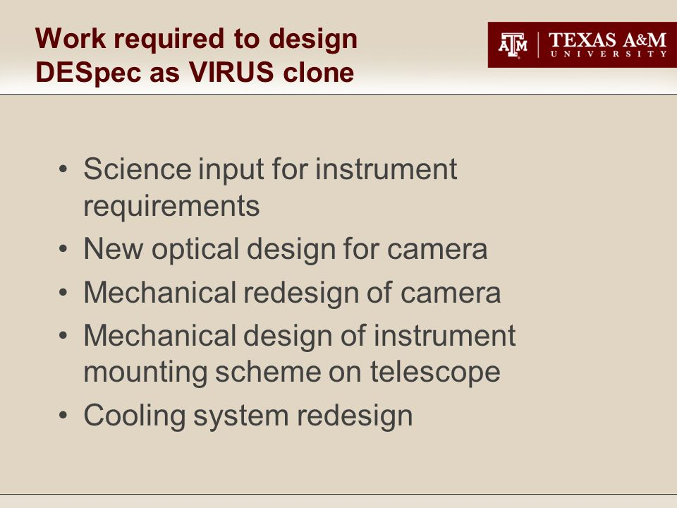 Work required to design DESpec as VIRUS clone Science input for instrument requirements New optical design for camera Mechanical redesign of camera Mechanical design of instrument mounting scheme on telescope Cooling system redesign