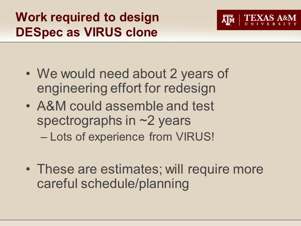 Work required to design DESpec as VIRUS clone We would need about 2 years of engineering effort for redesign A&M could assemble and test spectrographs in ~2 years –Lots of experience from VIRUS.