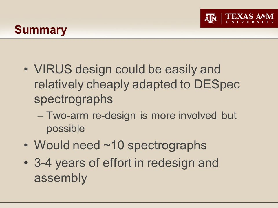 Summary VIRUS design could be easily and relatively cheaply adapted to DESpec spectrographs –Two-arm re-design is more involved but possible Would need ~10 spectrographs 3-4 years of effort in redesign and assembly