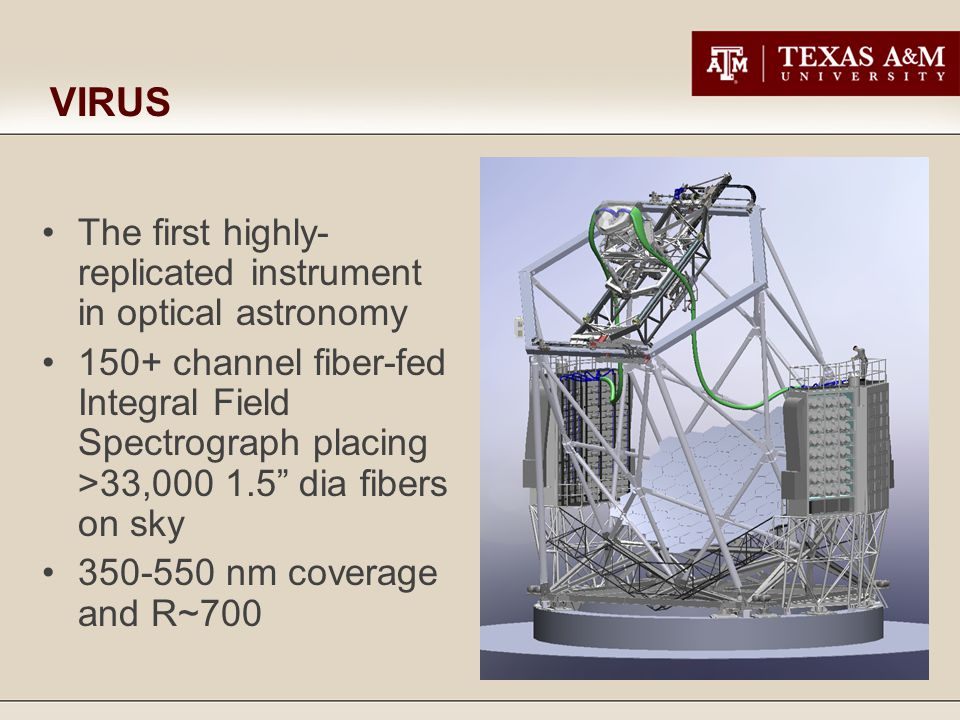 VIRUS The first highly- replicated instrument in optical astronomy 150+ channel fiber-fed Integral Field Spectrograph placing >33,000 1.5 dia fibers on sky 350-550 nm coverage and R~700