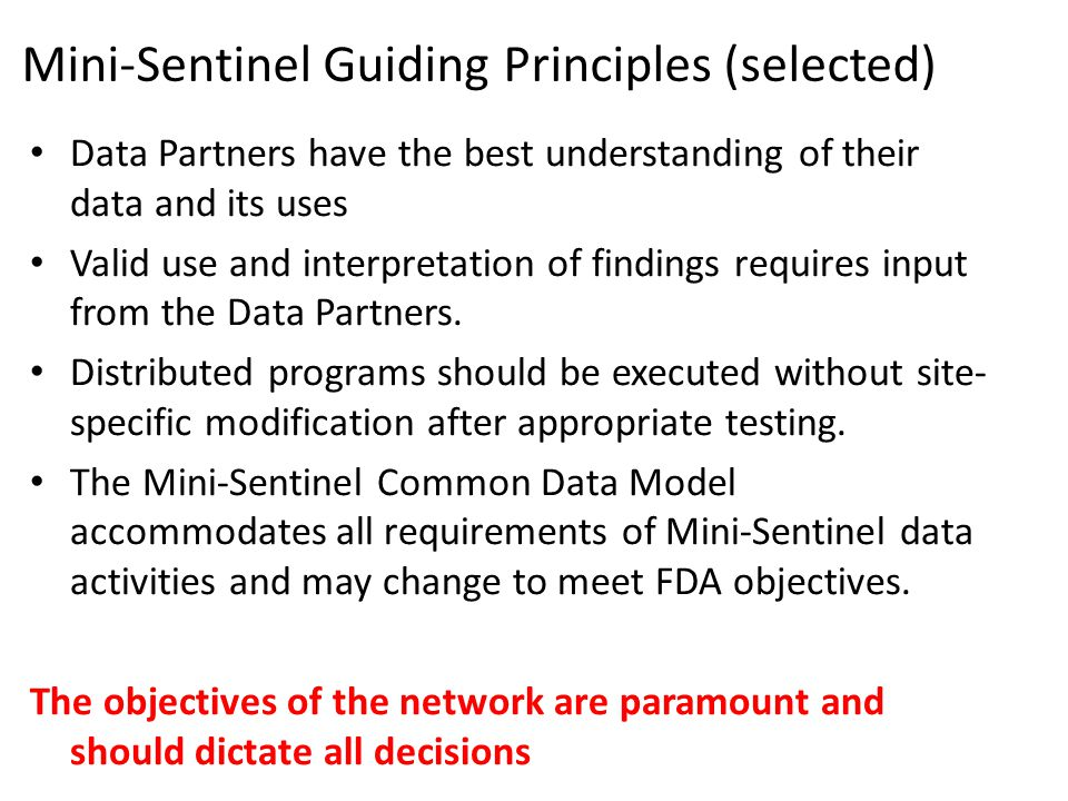 Mini-Sentinel Guiding Principles (selected) Data Partners have the best understanding of their data and its uses Valid use and interpretation of findi