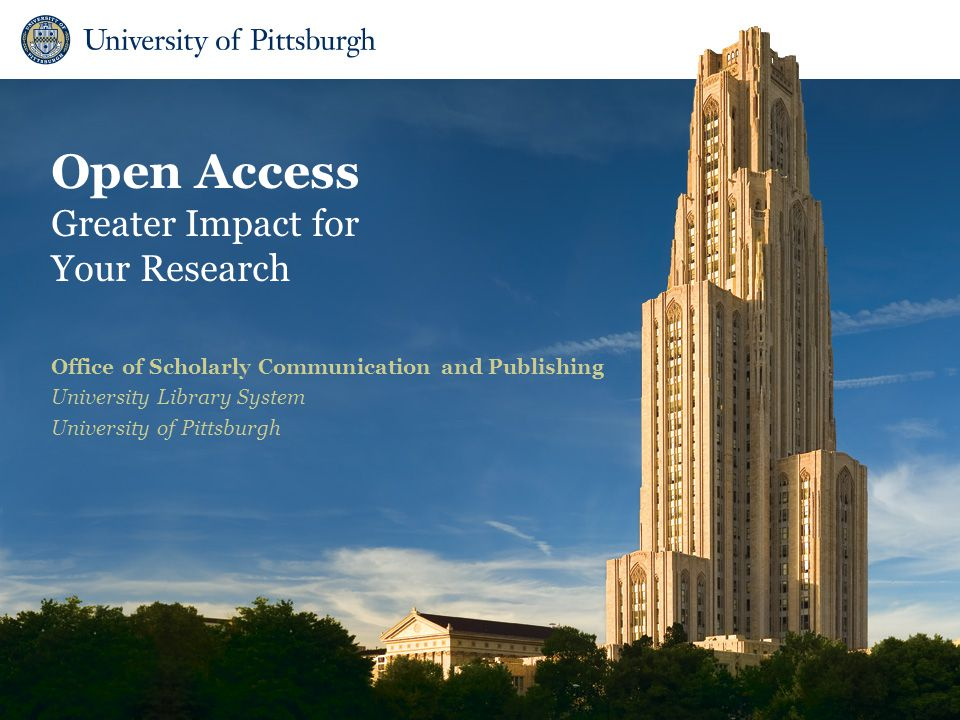 Open Access Greater Impact for Your Research Office of Scholarly Communication and Publishing University Library System University of Pittsburgh