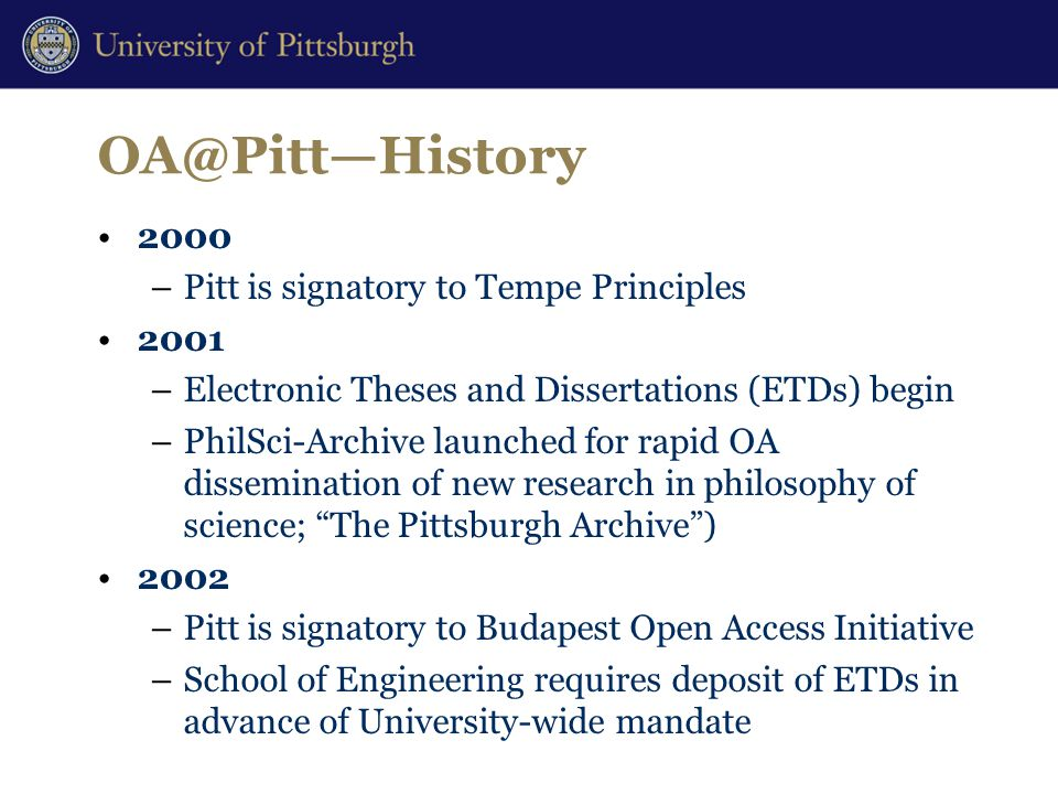 OA@Pitt—History 2000 –Pitt is signatory to Tempe Principles 2001 –Electronic Theses and Dissertations (ETDs) begin –PhilSci-Archive launched for rapid OA dissemination of new research in philosophy of science; The Pittsburgh Archive ) 2002 –Pitt is signatory to Budapest Open Access Initiative –School of Engineering requires deposit of ETDs in advance of University-wide mandate