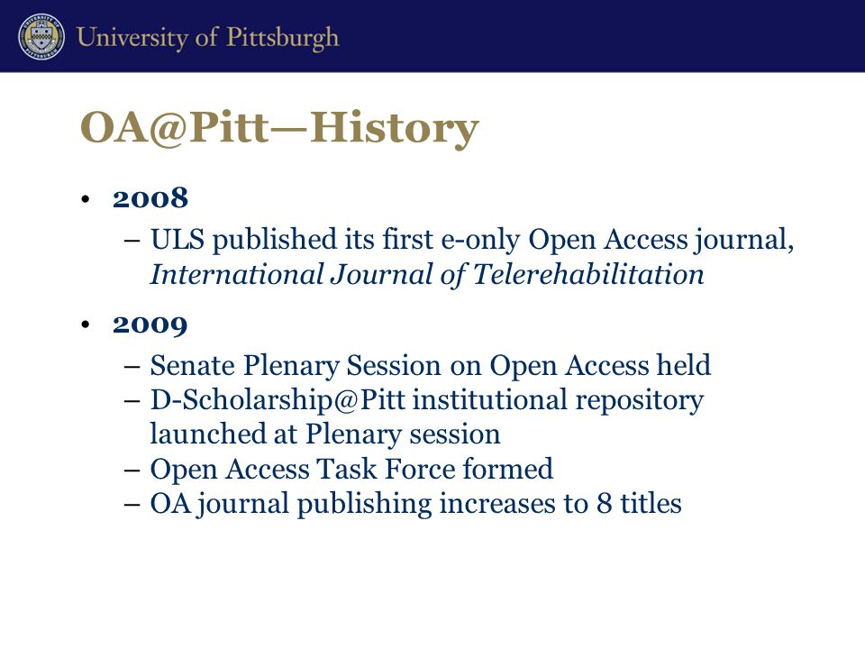 OA@Pitt—History 2008 –ULS published its first e-only Open Access journal, International Journal of Telerehabilitation 2009 –Senate Plenary Session on Open Access held –D-Scholarship@Pitt institutional repository launched at Plenary session –Open Access Task Force formed –OA journal publishing increases to 8 titles
