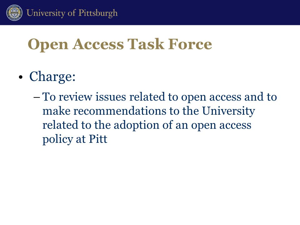Open Access Task Force Charge: –To review issues related to open access and to make recommendations to the University related to the adoption of an open access policy at Pitt