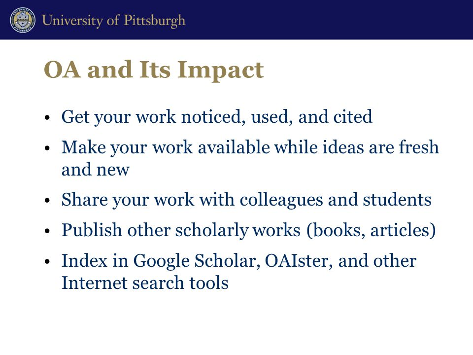 OA and Its Impact Get your work noticed, used, and cited Make your work available while ideas are fresh and new Share your work with colleagues and students Publish other scholarly works (books, articles) Index in Google Scholar, OAIster, and other Internet search tools